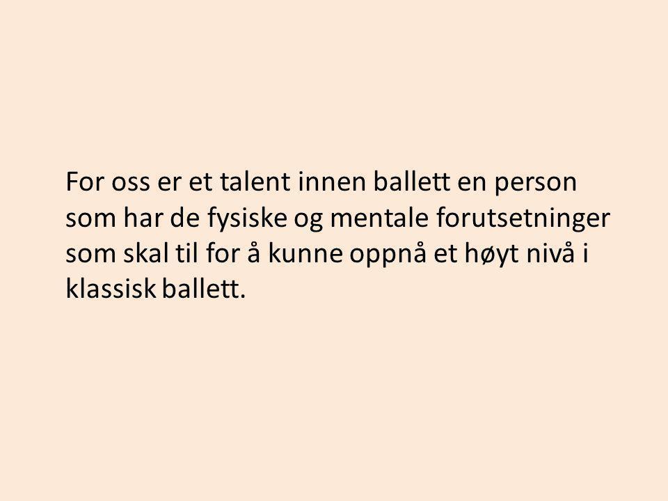 For oss er et talent innen ballett en person som har de fysiske og mentale forutsetninger som skal til for å kunne oppnå et høyt nivå i klassisk ballett.