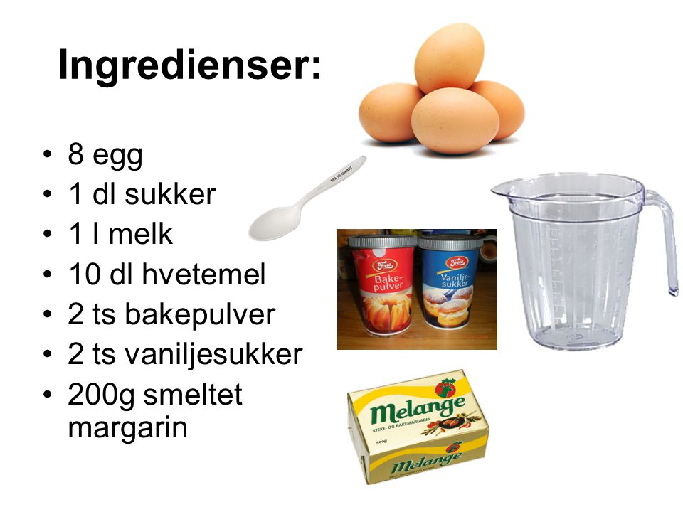 Ingredienser: 8 egg 1 dl sukker 1 l melk 10 dl hvetemel