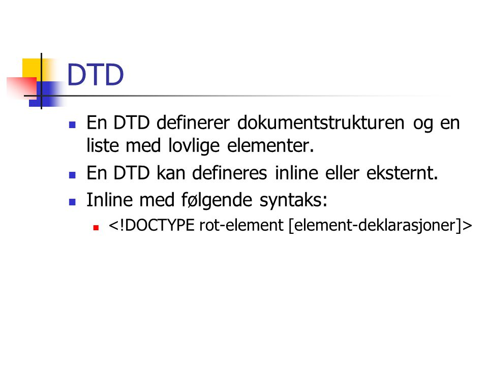 DTD En DTD definerer dokumentstrukturen og en liste med lovlige elementer. En DTD kan defineres inline eller eksternt.