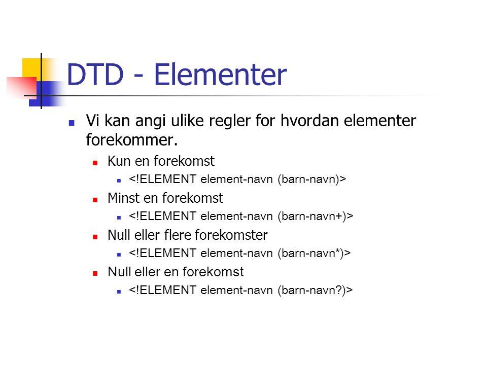 DTD - Elementer Vi kan angi ulike regler for hvordan elementer forekommer. Kun en forekomst. <!ELEMENT element-navn (barn-navn)>