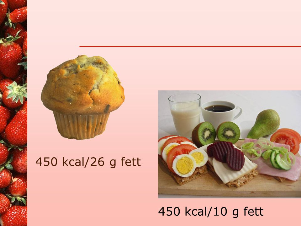 450 kcal/26 g fett 450 kcal/10 g fett