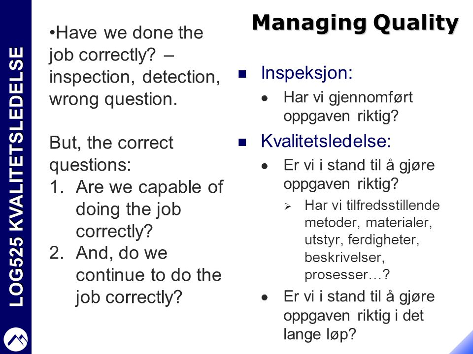 Managing Quality Have we done the job correctly – inspection, detection, wrong question. But, the correct questions: