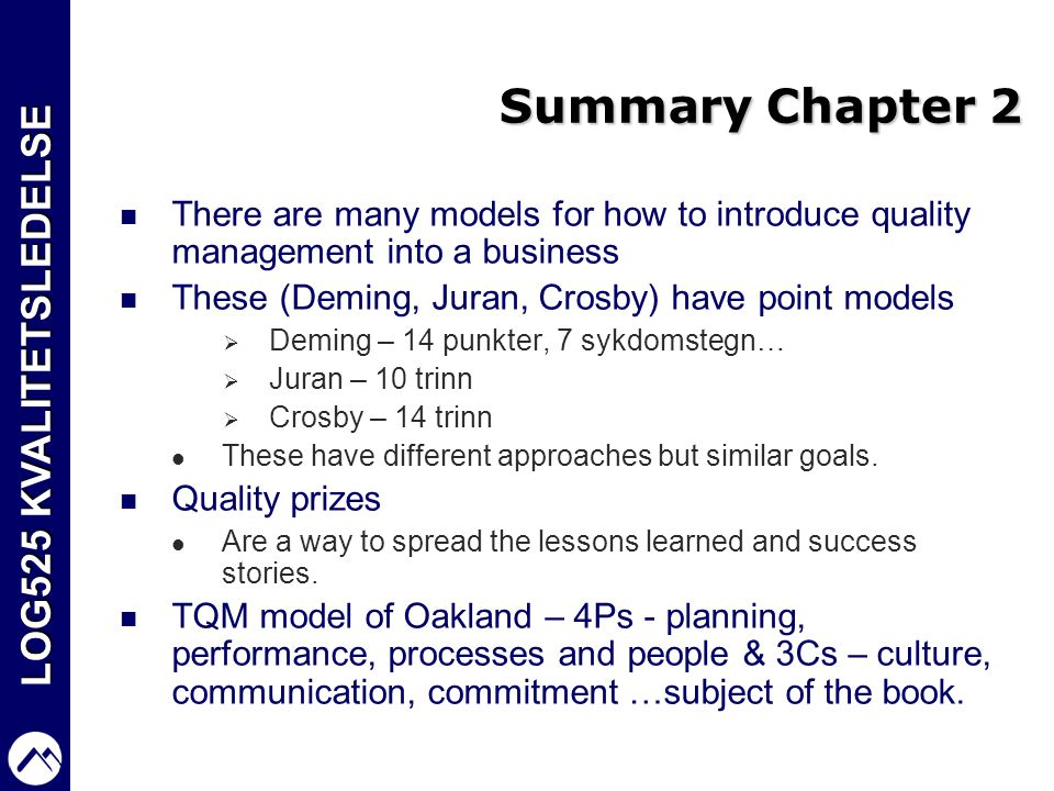Summary Chapter 2 There are many models for how to introduce quality management into a business. These (Deming, Juran, Crosby) have point models.