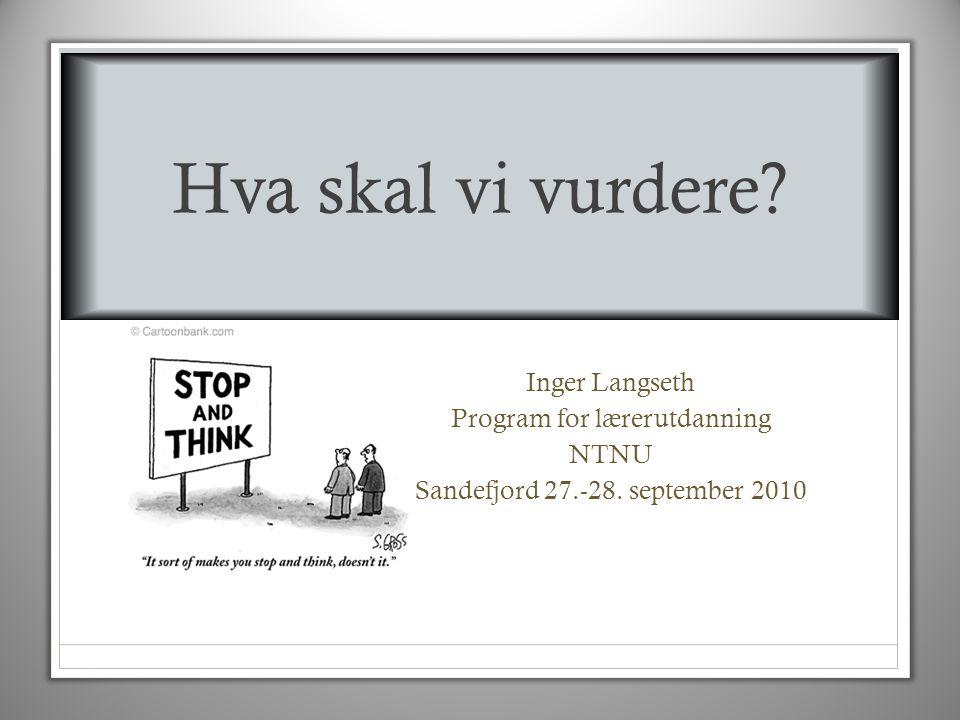 Hva skal vi vurdere Inger Langseth Program for lærerutdanning NTNU