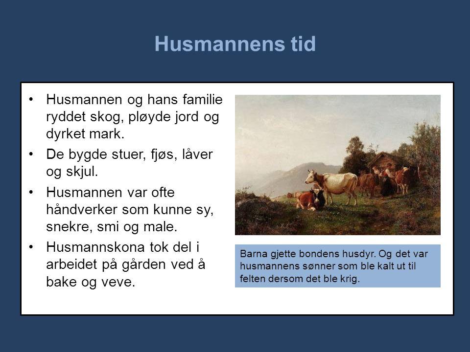 Husmannens tid Husmannen og hans familie ryddet skog, pløyde jord og dyrket mark. De bygde stuer, fjøs, låver og skjul.