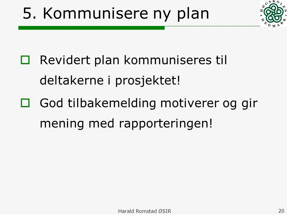 5. Kommunisere ny plan Revidert plan kommuniseres til deltakerne i prosjektet! God tilbakemelding motiverer og gir mening med rapporteringen!