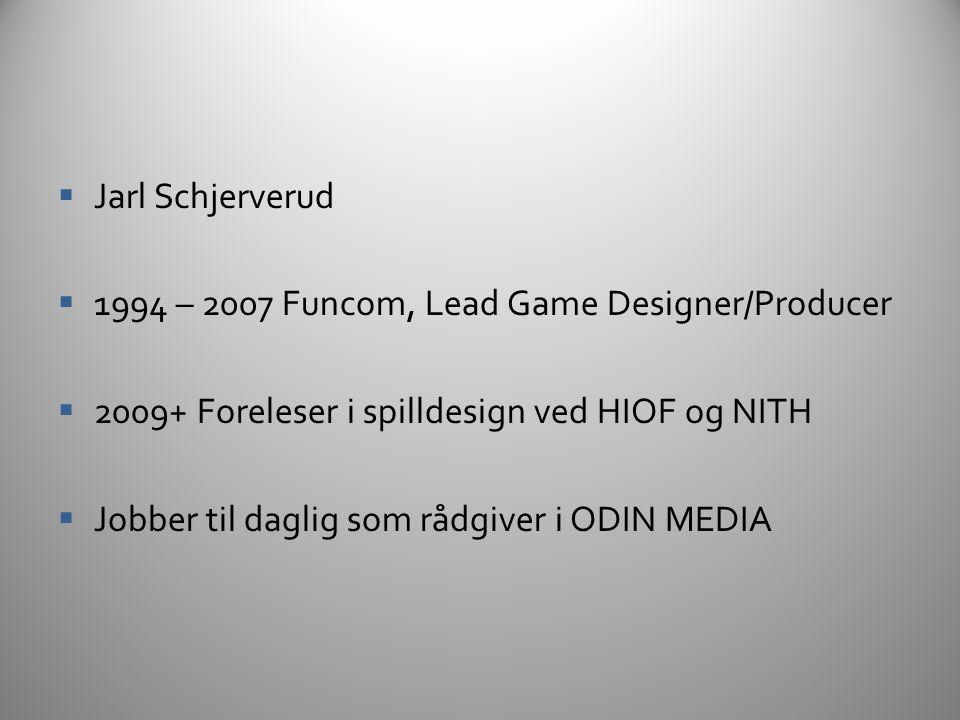 Jarl Schjerverud 1994 – 2007 Funcom, Lead Game Designer/Producer. 2009+ Foreleser i spilldesign ved HIOF og NITH.