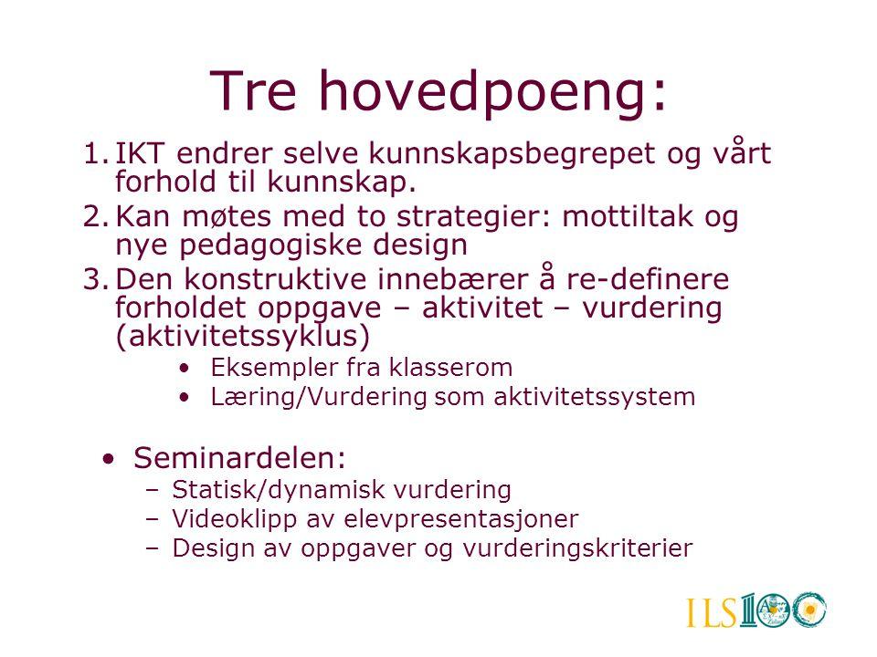 Tre hovedpoeng: IKT endrer selve kunnskapsbegrepet og vårt forhold til kunnskap. Kan møtes med to strategier: mottiltak og nye pedagogiske design.