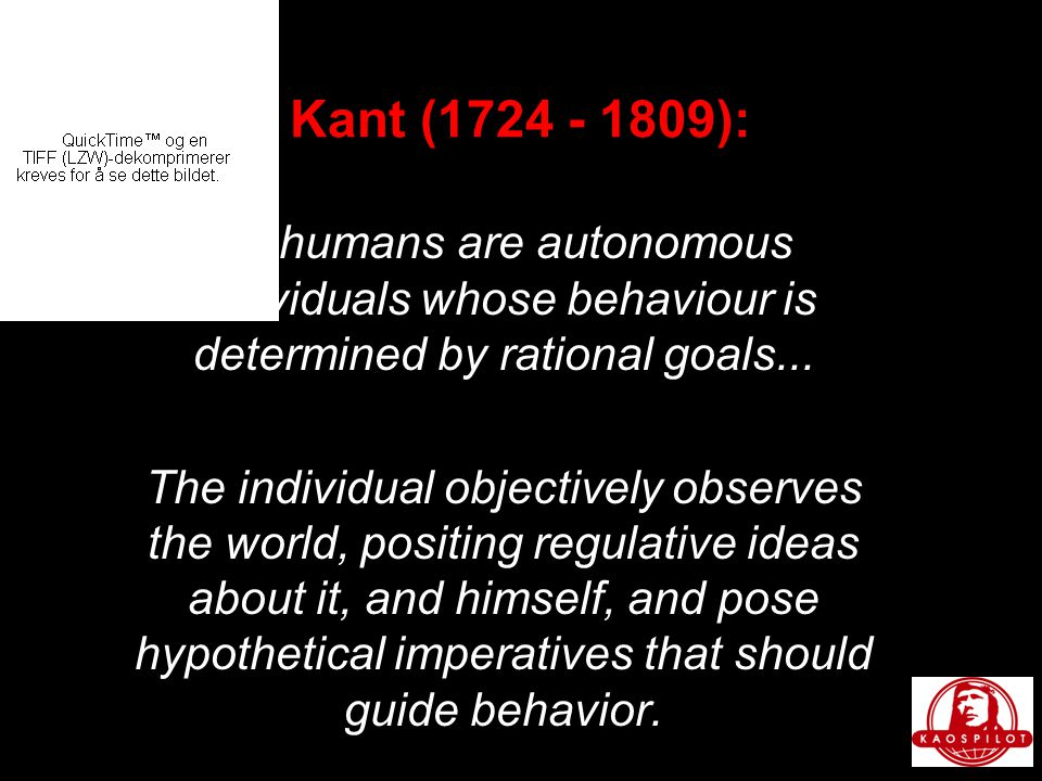 Kant (1724 - 1809): All humans are autonomous individuals whose behaviour is determined by rational goals...