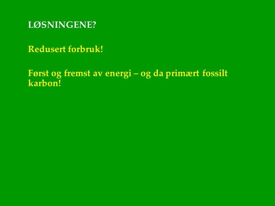 LØSNINGENE Redusert forbruk! Først og fremst av energi – og da primært fossilt karbon!