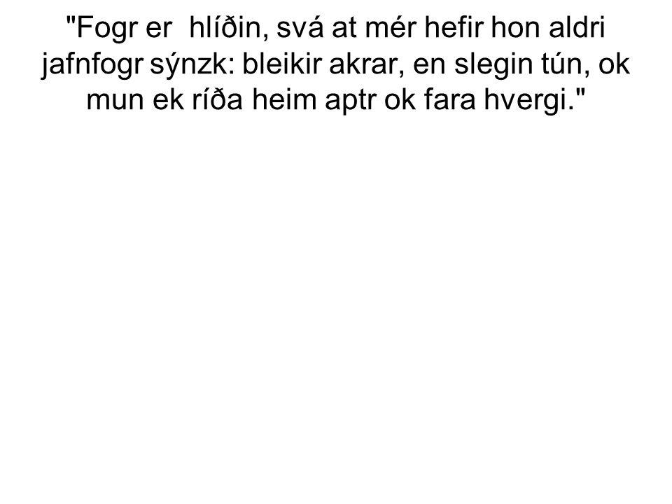 Fogr er hlíðin, svá at mér hefir hon aldri jafnfogr sýnzk: bleikir akrar, en slegin tún, ok mun ek ríða heim aptr ok fara hvergi.