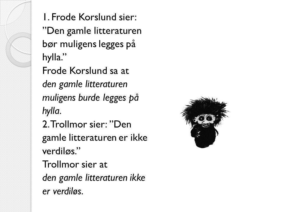 1. Frode Korslund sier: Den gamle litteraturen. bør muligens legges på. hylla. Frode Korslund sa at.