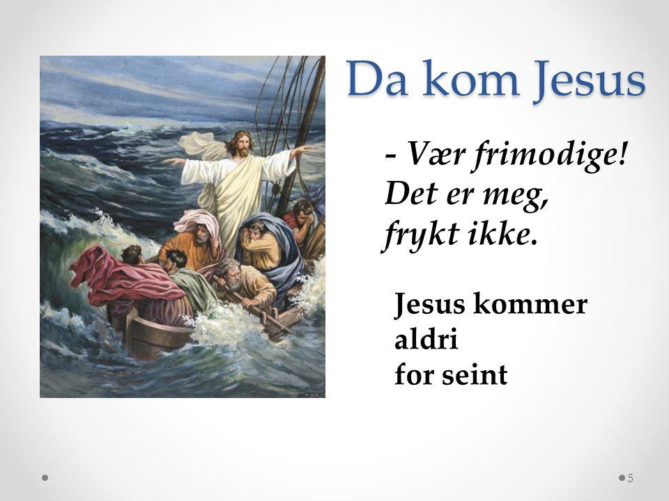 Da kom Jesus - Vær frimodige! Det er meg, frykt ikke.