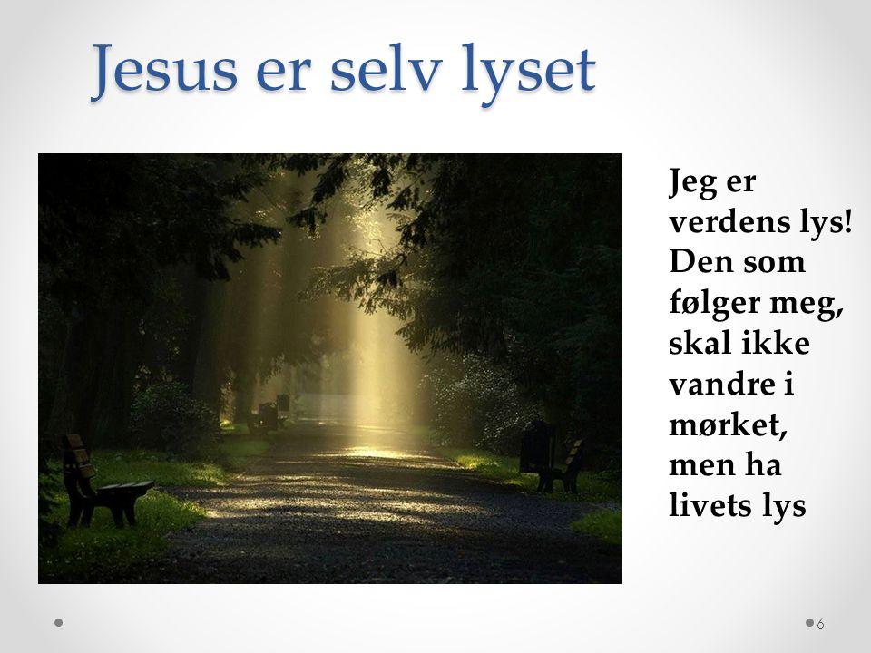 Jesus er selv lyset Jeg er verdens lys! Den som følger meg, skal ikke vandre i mørket, men ha livets lys.
