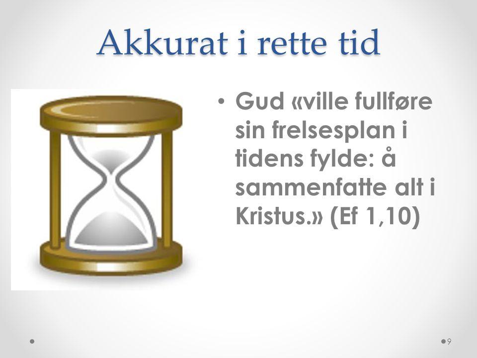 Akkurat i rette tid Gud «ville fullføre sin frelsesplan i tidens fylde: å sammenfatte alt i Kristus.» (Ef 1,10)