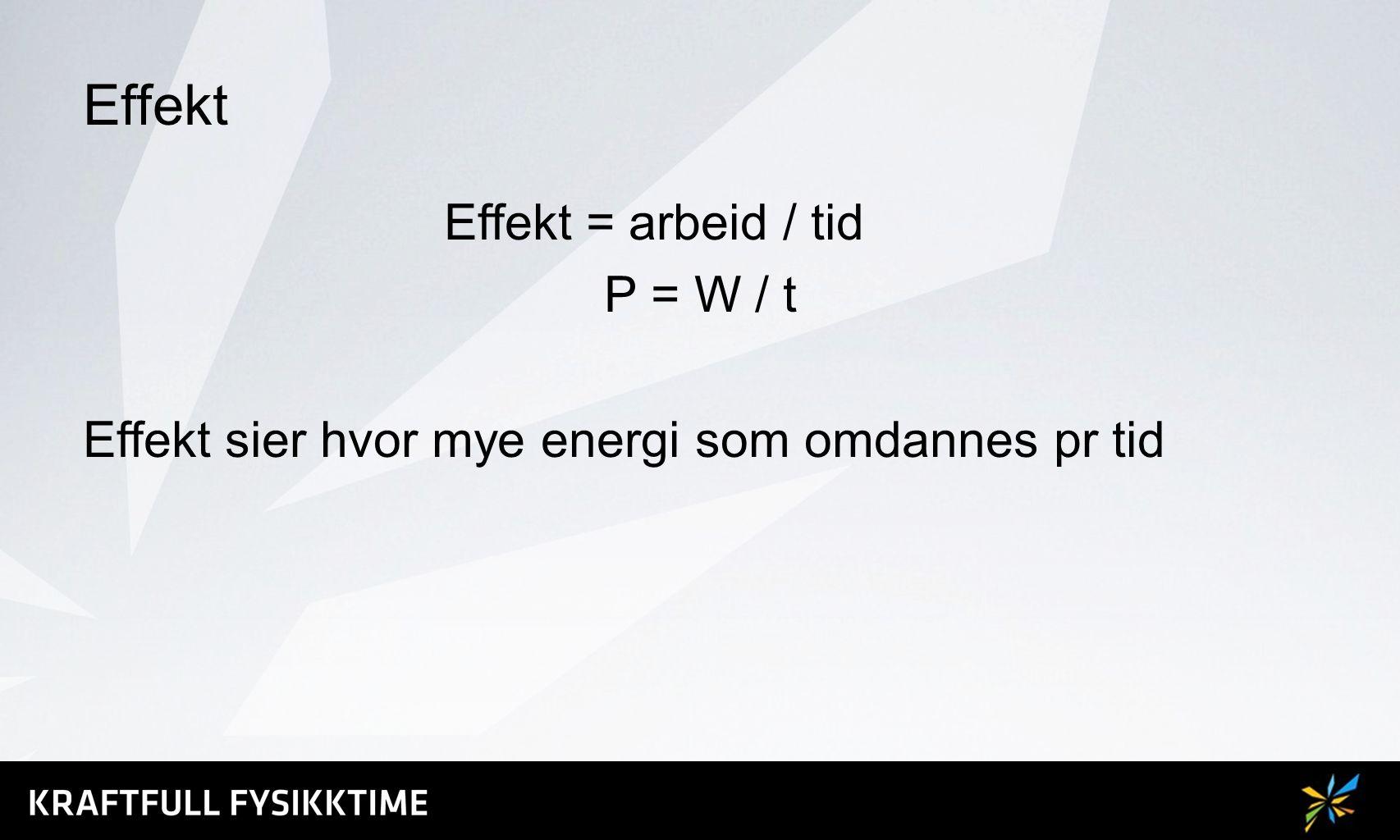 Effekt Effekt = arbeid / tid P = W / t Effekt sier hvor mye energi som omdannes pr tid