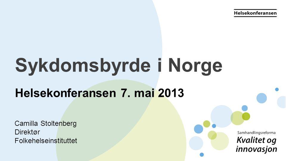 Sykdomsbyrde i Norge Helsekonferansen 7. mai 2013 Camilla Stoltenberg
