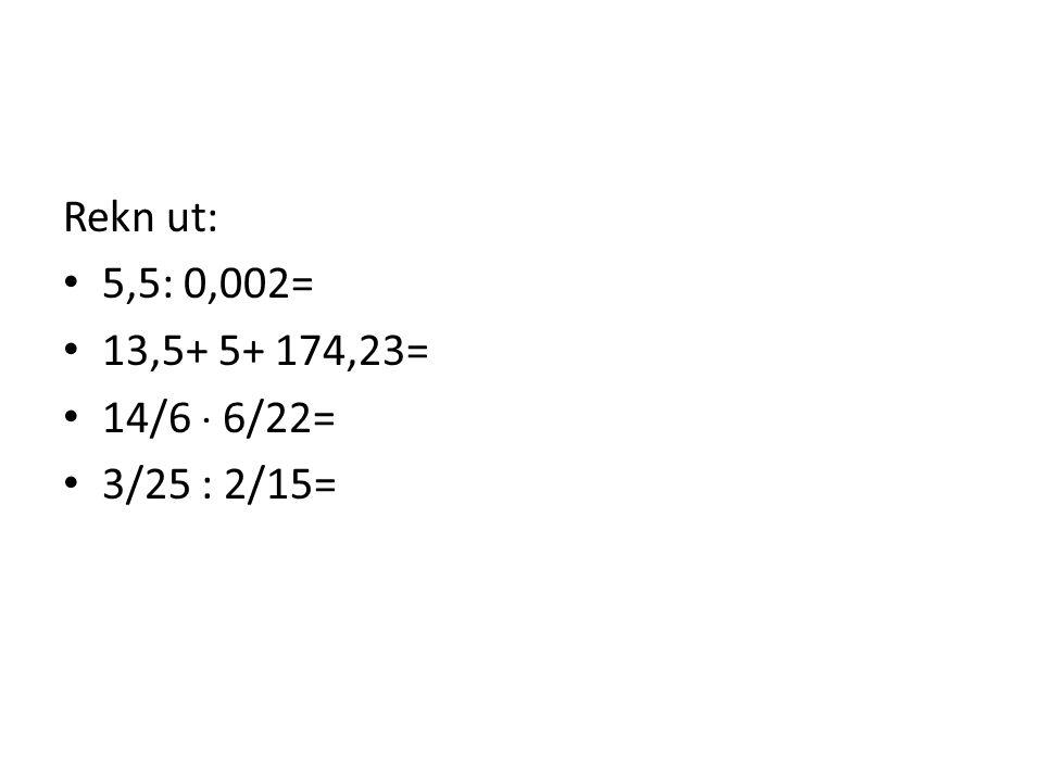 Rekn ut: 5,5: 0,002= 13,5+ 5+ 174,23= 14/6  6/22= 3/25 : 2/15=