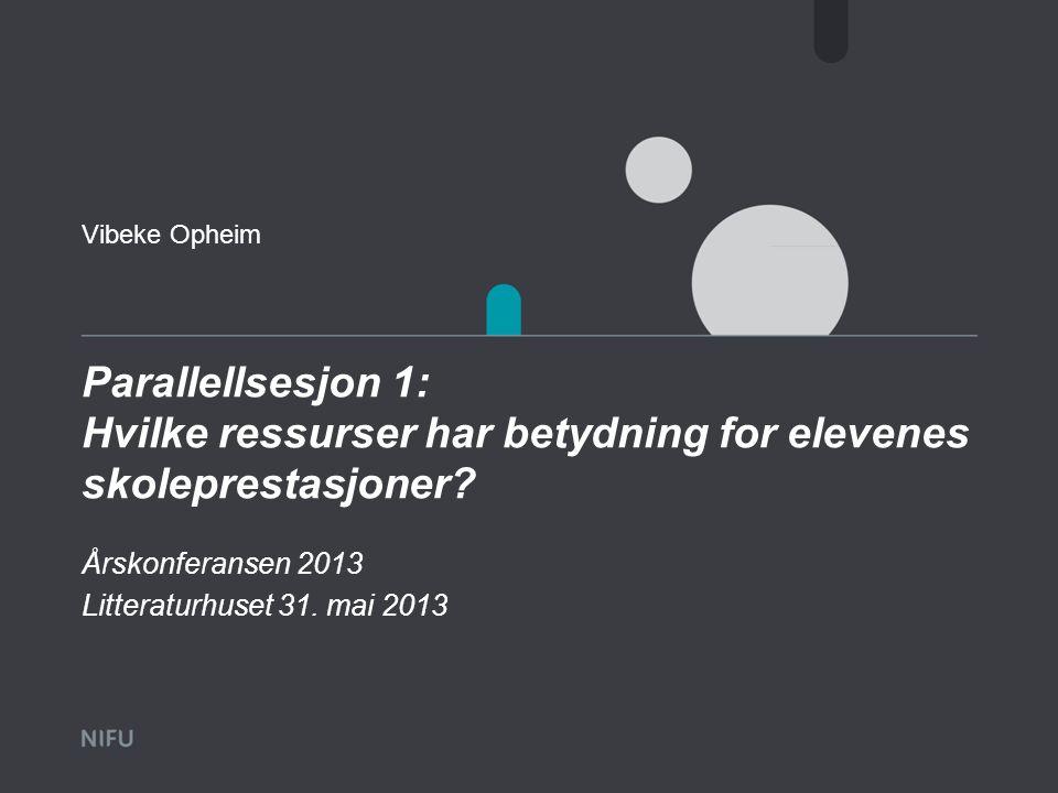 Vibeke Opheim Parallellsesjon 1: Hvilke ressurser har betydning for elevenes skoleprestasjoner Årskonferansen 2013.
