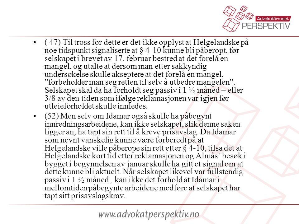 ( 47) Til tross for dette er det ikke opplyst at Helgelandske på noe tidspunkt signaliserte at § 4-10 kunne bli påberopt, før selskapet i brevet av 17. februar bestred at det forelå en mangel, og utalte at dersom man etter sakkyndig undersøkelse skulle akseptere at det forelå en mangel, forbeholder man seg retten til selv å utbedre mangelen . Selskapet skal da ha forholdt seg passiv i 1 ½ måned – eller 3/8 av den tiden som ifølge reklamasjonen var igjen før utleieforholdet skulle innledes.