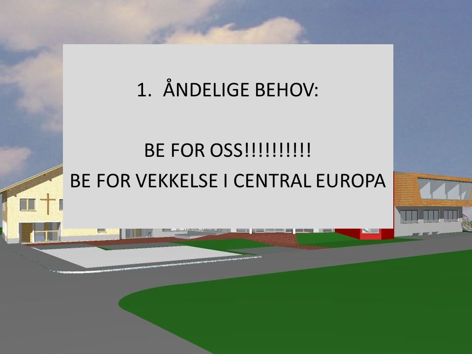 ÅNDELIGE BEHOV: BE FOR OSS!!!!!!!!!! BE FOR VEKKELSE I CENTRAL EUROPA