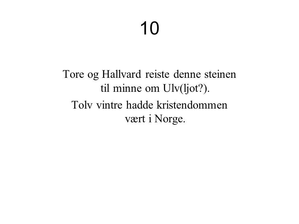 10 Tore og Hallvard reiste denne steinen til minne om Ulv(ljot ).