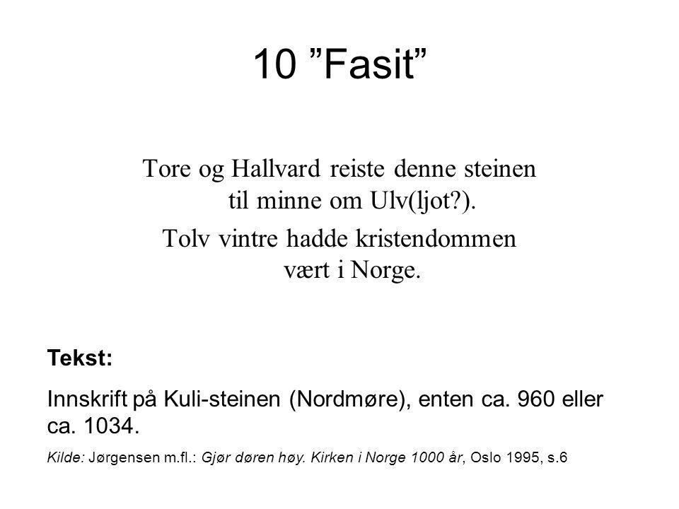10 Fasit Tore og Hallvard reiste denne steinen til minne om Ulv(ljot ). Tolv vintre hadde kristendommen vært i Norge.