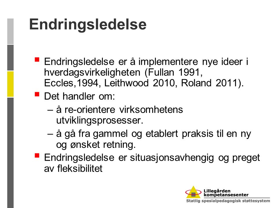 Endringsledelse Endringsledelse er å implementere nye ideer i hverdagsvirkeligheten (Fullan 1991, Eccles,1994, Leithwood 2010, Roland 2011).