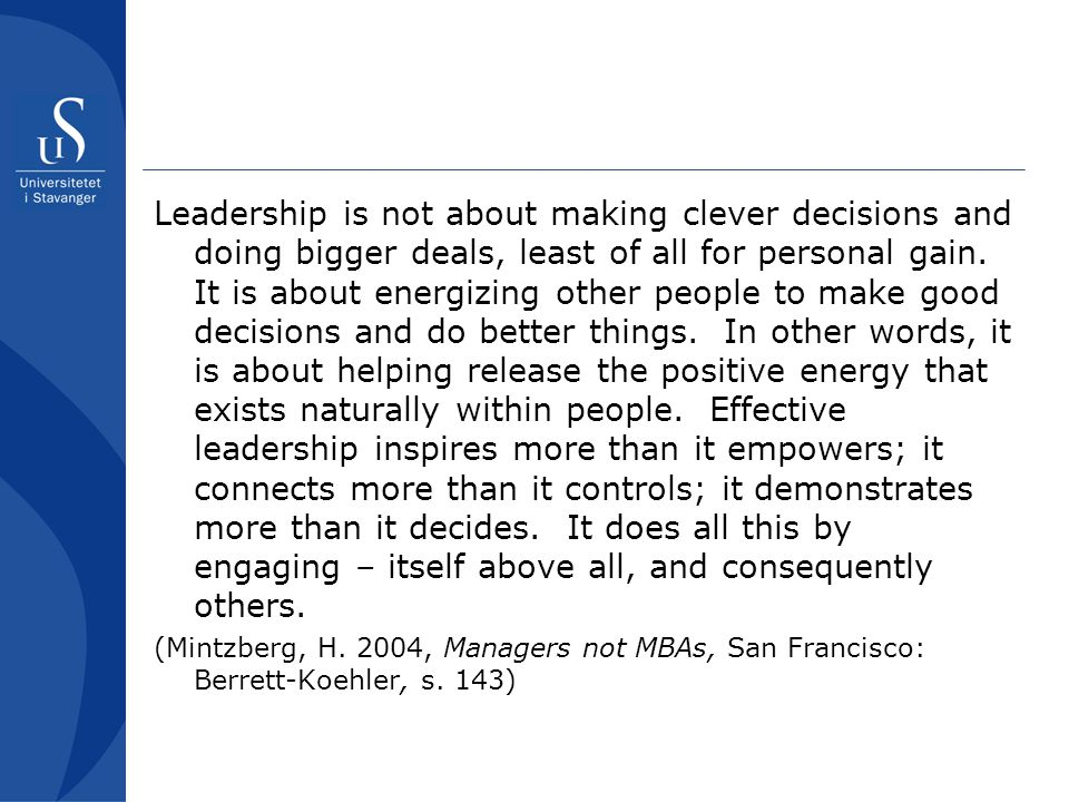 Leadership is not about making clever decisions and doing bigger deals, least of all for personal gain. It is about energizing other people to make good decisions and do better things. In other words, it is about helping release the positive energy that exists naturally within people. Effective leadership inspires more than it empowers; it connects more than it controls; it demonstrates more than it decides. It does all this by engaging – itself above all, and consequently others.