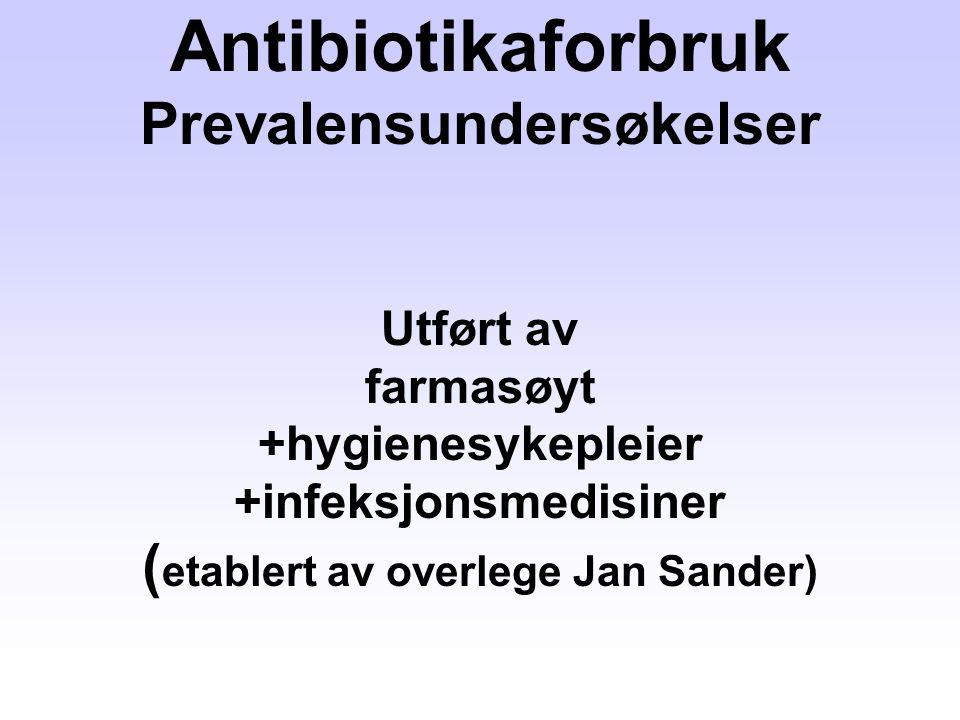 Antibiotikaforbruk Prevalensundersøkelser Utført av farmasøyt +hygienesykepleier +infeksjonsmedisiner (etablert av overlege Jan Sander)