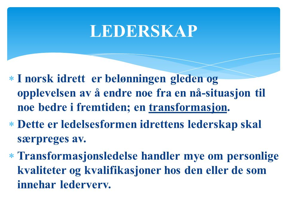LEDERSKAP I norsk idrett er belønningen gleden og opplevelsen av å endre noe fra en nå-situasjon til noe bedre i fremtiden; en transformasjon.