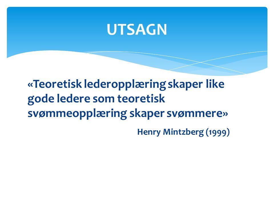 UTSAGN «Teoretisk lederopplæring skaper like gode ledere som teoretisk svømmeopplæring skaper svømmere» Henry Mintzberg (1999)