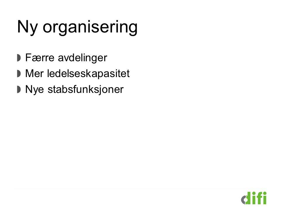 Ny organisering Færre avdelinger Mer ledelseskapasitet