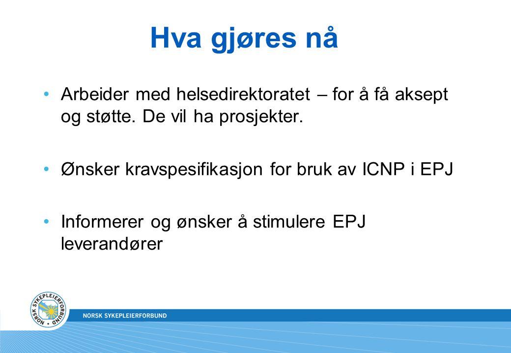 Hva gjøres nå Arbeider med helsedirektoratet – for å få aksept og støtte. De vil ha prosjekter. Ønsker kravspesifikasjon for bruk av ICNP i EPJ.