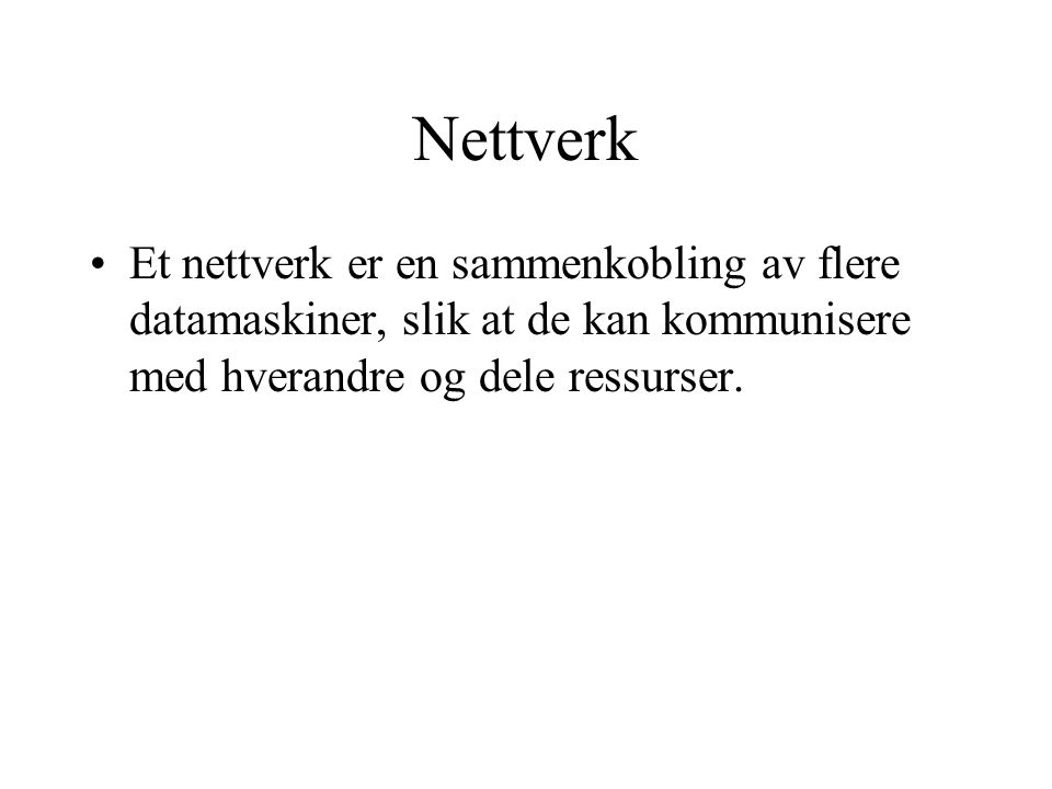 Nettverk Et nettverk er en sammenkobling av flere datamaskiner, slik at de kan kommunisere med hverandre og dele ressurser.