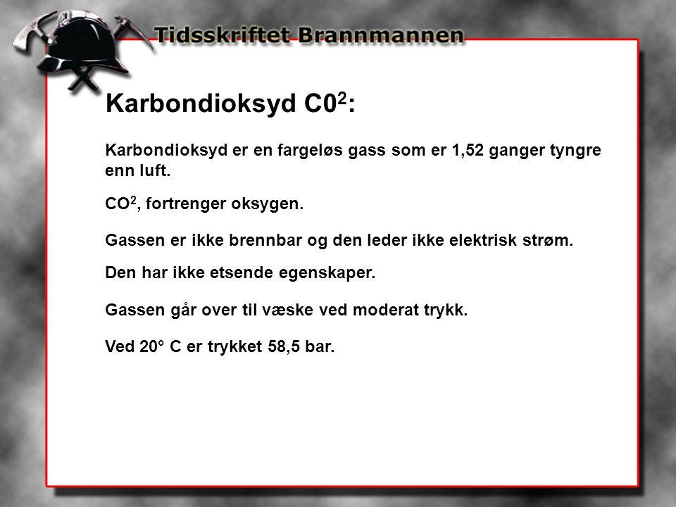 Karbondioksyd C02: Karbondioksyd er en fargeløs gass som er 1,52 ganger tyngre enn luft. CO2, fortrenger oksygen.
