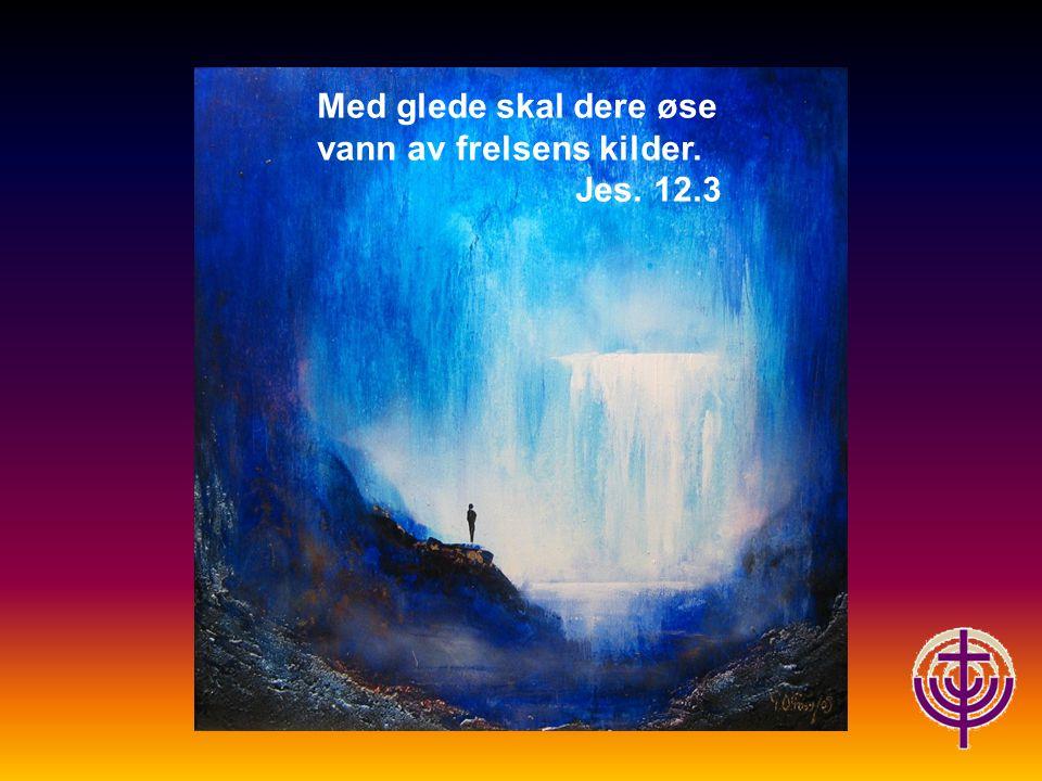 Med glede skal dere øse vann av frelsens kilder.