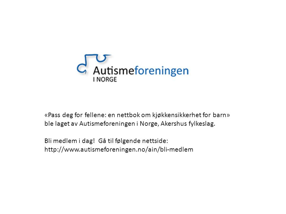 «Pass deg for fellene: en nettbok om kjøkkensikkerhet for barn» ble laget av Autismeforeningen i Norge, Akershus fylkeslag.