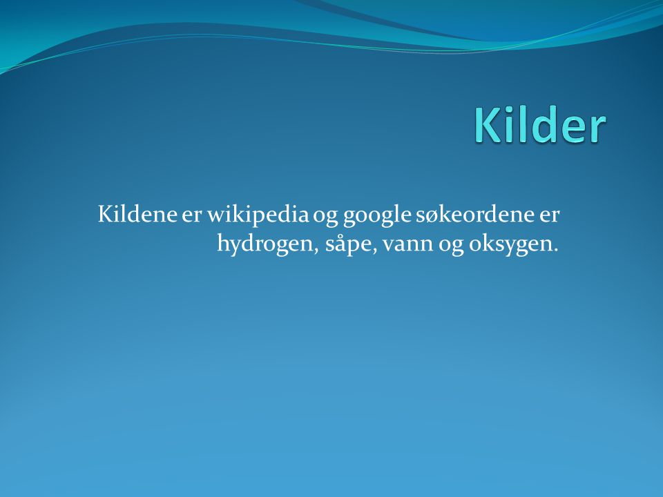 Kilder Kildene er wikipedia og google søkeordene er hydrogen, såpe, vann og oksygen.