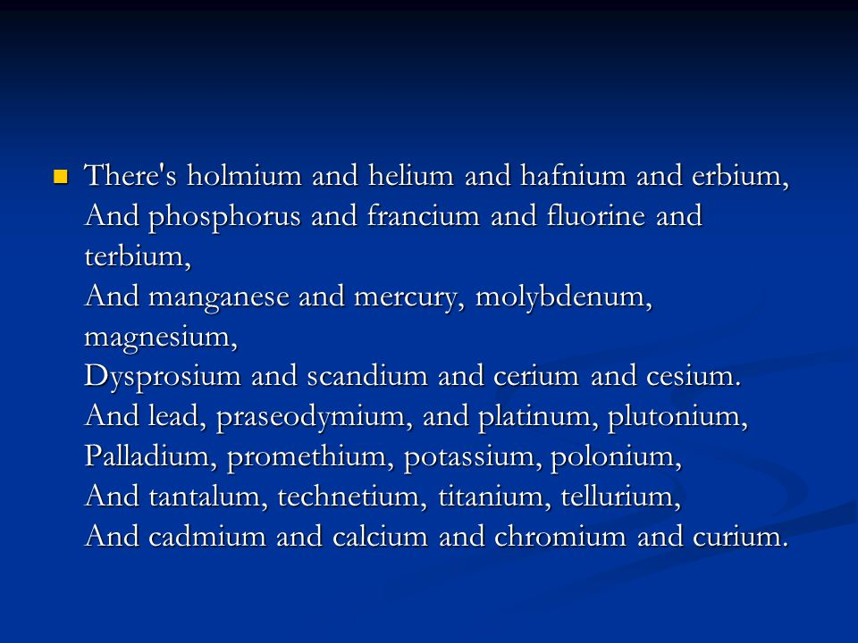 There s holmium and helium and hafnium and erbium, And phosphorus and francium and fluorine and terbium, And manganese and mercury, molybdenum, magnesium, Dysprosium and scandium and cerium and cesium.