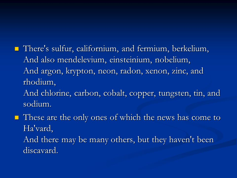 There s sulfur, californium, and fermium, berkelium, And also mendelevium, einsteinium, nobelium, And argon, krypton, neon, radon, xenon, zinc, and rhodium, And chlorine, carbon, cobalt, copper, tungsten, tin, and sodium.