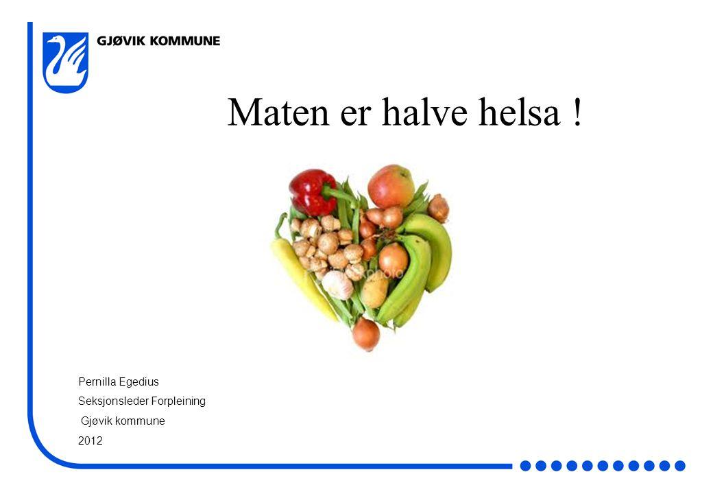 Maten er halve helsa ! Pernilla Egedius Seksjonsleder Forpleining