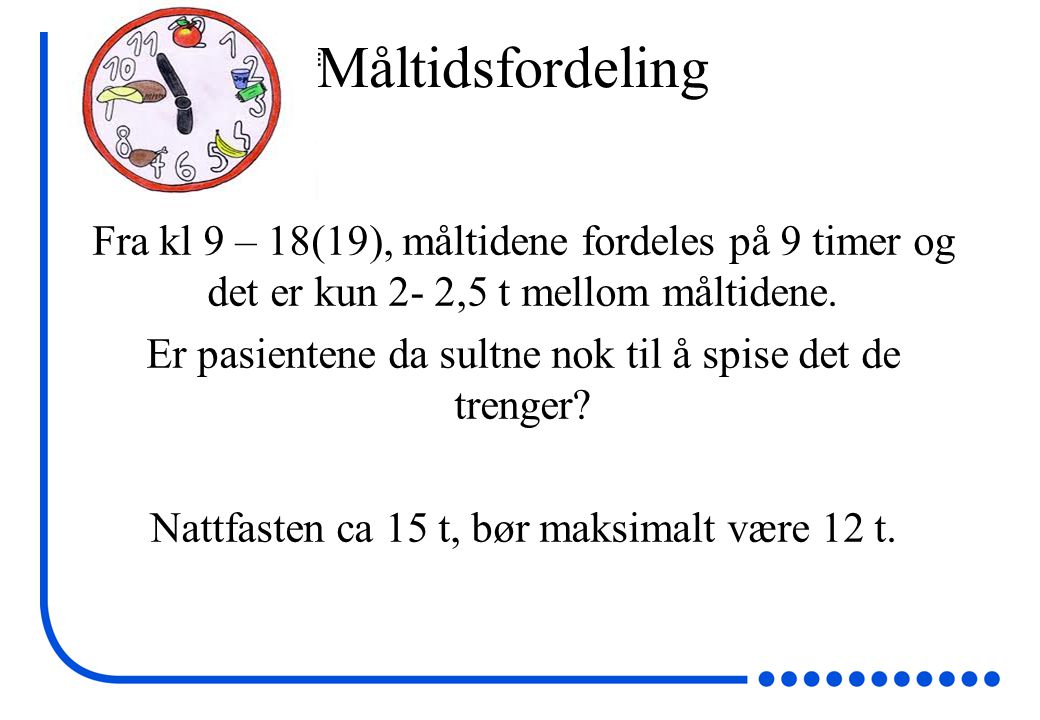 Måltidsfordeling Fra kl 9 – 18(19), måltidene fordeles på 9 timer og det er kun 2- 2,5 t mellom måltidene.