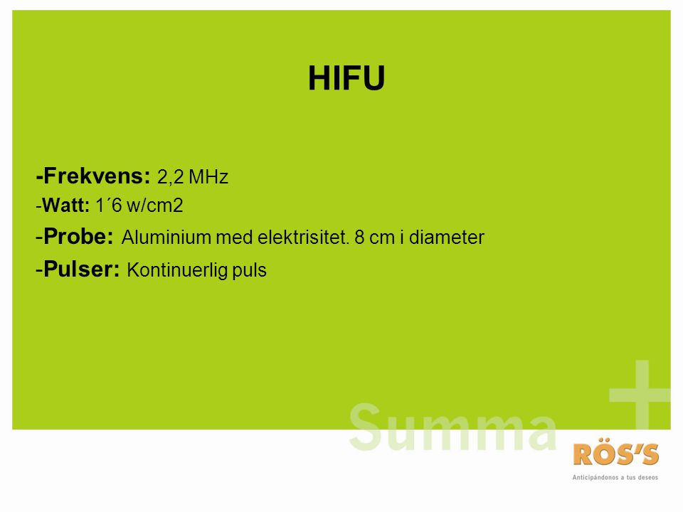 HIFU -Frekvens: 2,2 MHz. -Watt: 1´6 w/cm2. Probe: Aluminium med elektrisitet.