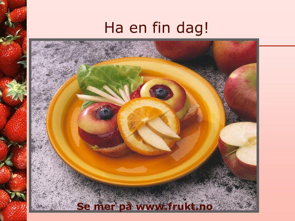 Ha en fin dag! Se mer på www.frukt.no 22