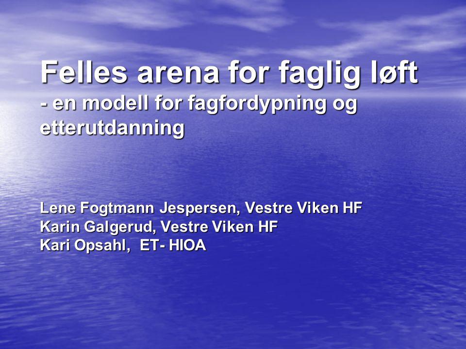 Felles arena for faglig løft - en modell for fagfordypning og etterutdanning Lene Fogtmann Jespersen, Vestre Viken HF Karin Galgerud, Vestre Viken HF Kari Opsahl, ET- HIOA
