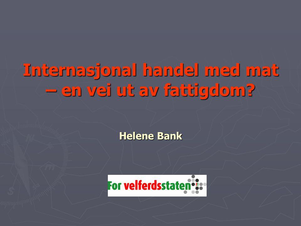 Internasjonal handel med mat – en vei ut av fattigdom Helene Bank