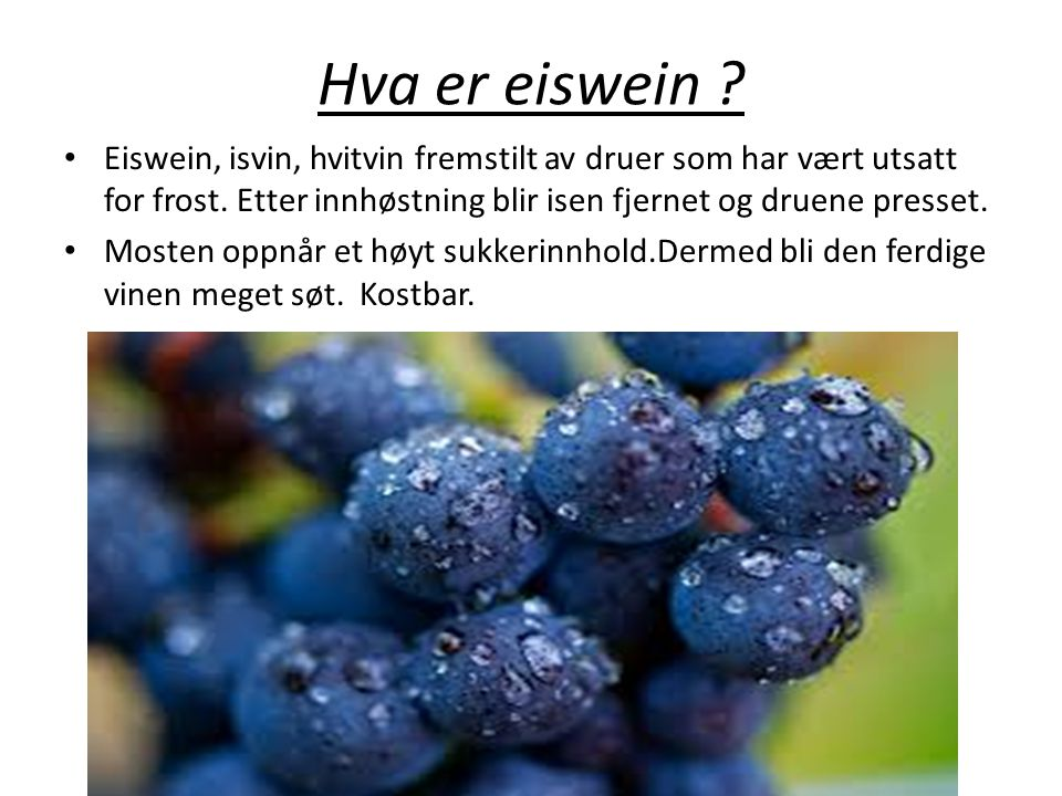 Hva er eiswein Eiswein, isvin, hvitvin fremstilt av druer som har vært utsatt for frost. Etter innhøstning blir isen fjernet og druene presset.