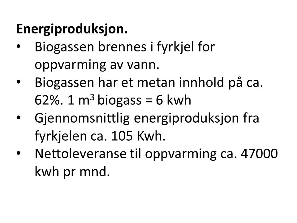 Energiproduksjon. Biogassen brennes i fyrkjel for oppvarming av vann. Biogassen har et metan innhold på ca. 62%. 1 m3 biogass = 6 kwh.