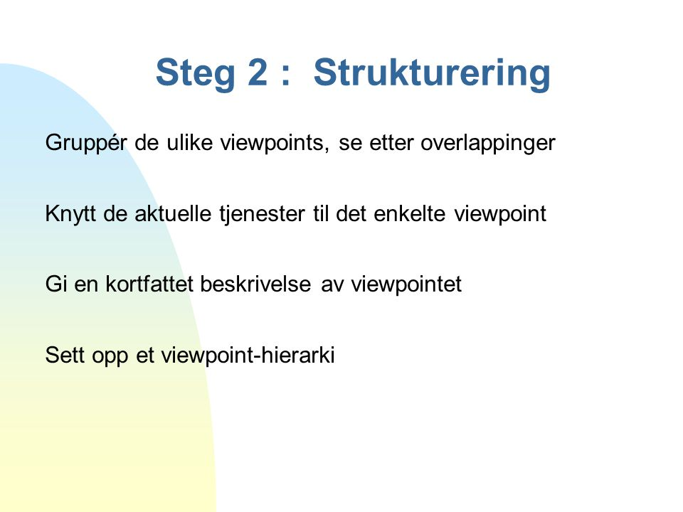 Steg 2 : Strukturering Gruppér de ulike viewpoints, se etter overlappinger. Knytt de aktuelle tjenester til det enkelte viewpoint.